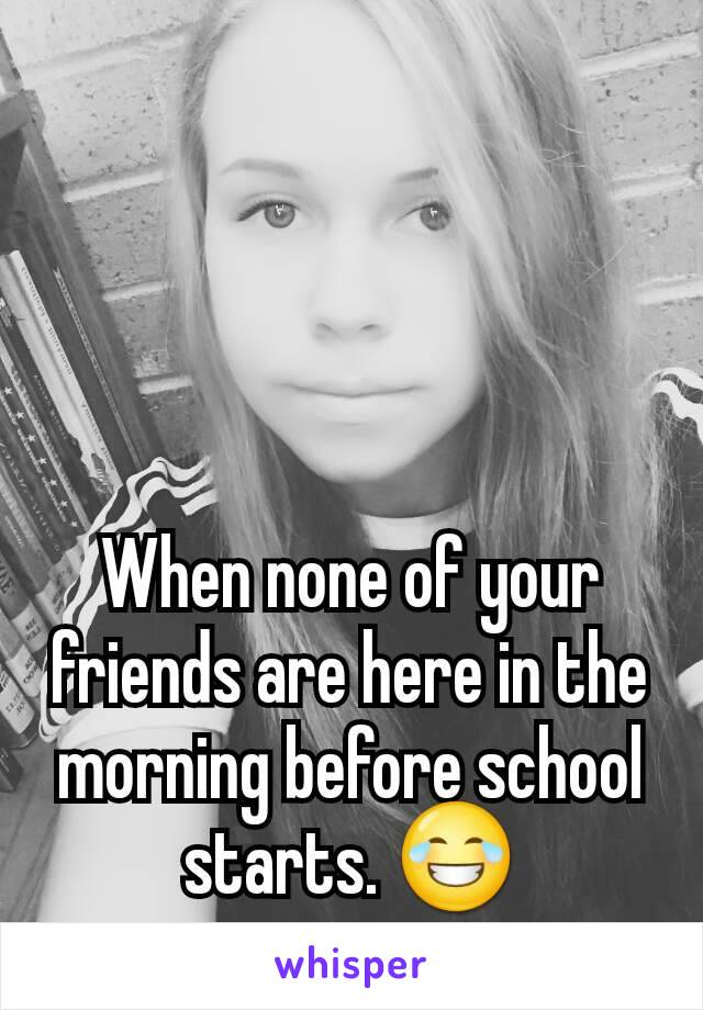 When none of your friends are here in the morning before school starts. 😂