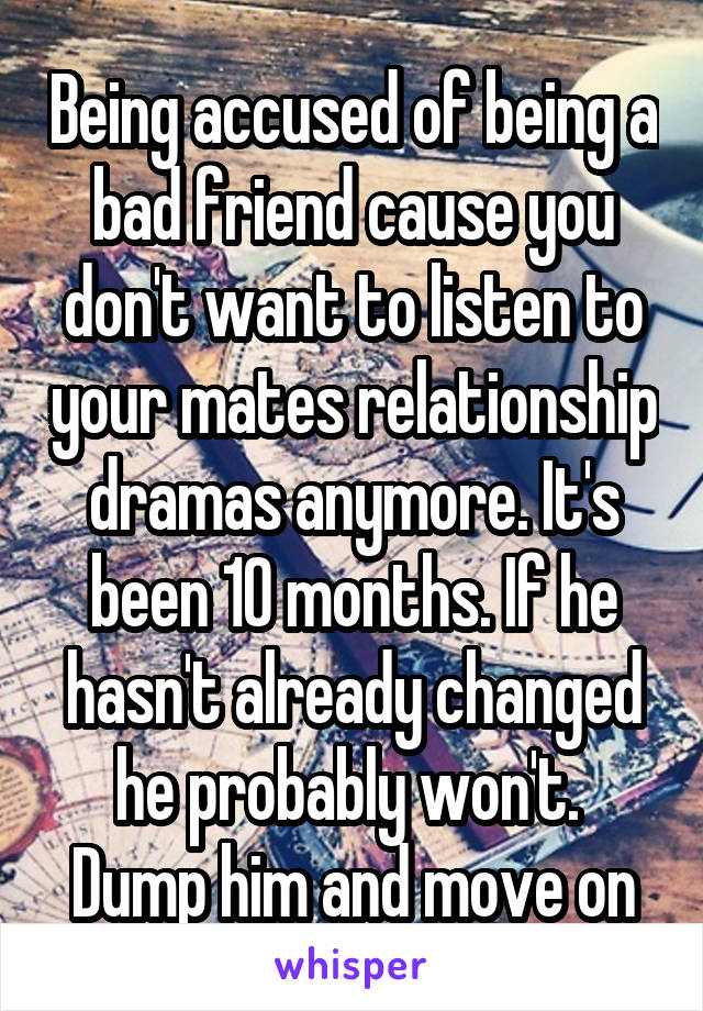 Being accused of being a bad friend cause you don't want to listen to your mates relationship dramas anymore. It's been 10 months. If he hasn't already changed he probably won't.  Dump him and move on