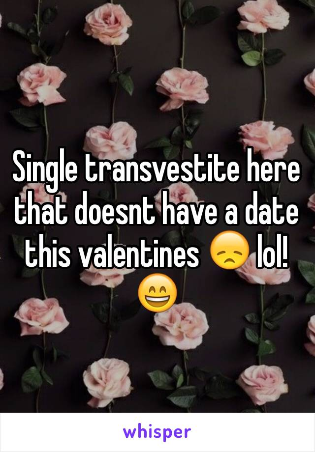 Single transvestite here that doesnt have a date this valentines 😞 lol! 😄