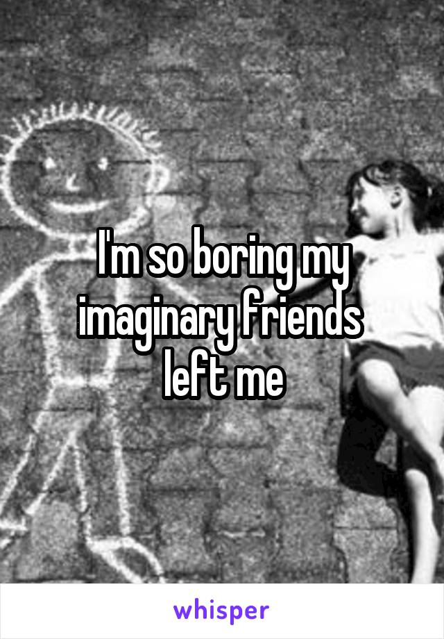 I'm so boring my imaginary friends  left me