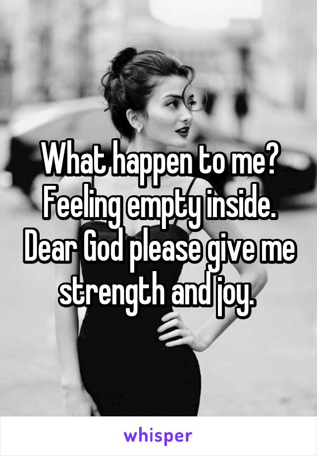 What happen to me? Feeling empty inside. Dear God please give me strength and joy.