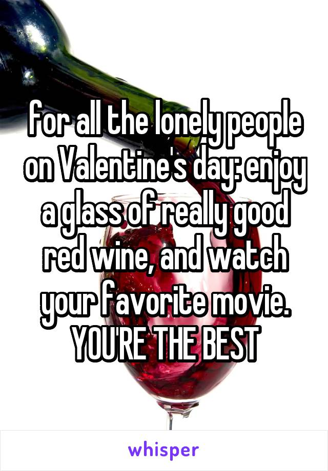 for all the lonely people on Valentine's day: enjoy a glass of really good red wine, and watch your favorite movie. YOU'RE THE BEST