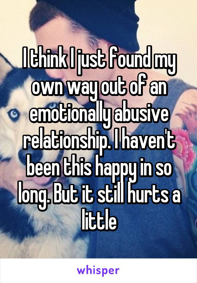I think I just found my own way out of an emotionally abusive relationship. I haven't been this happy in so long. But it still hurts a little