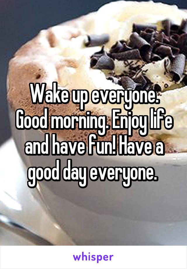 Wake up everyone. Good morning. Enjoy life and have fun! Have a good day everyone.