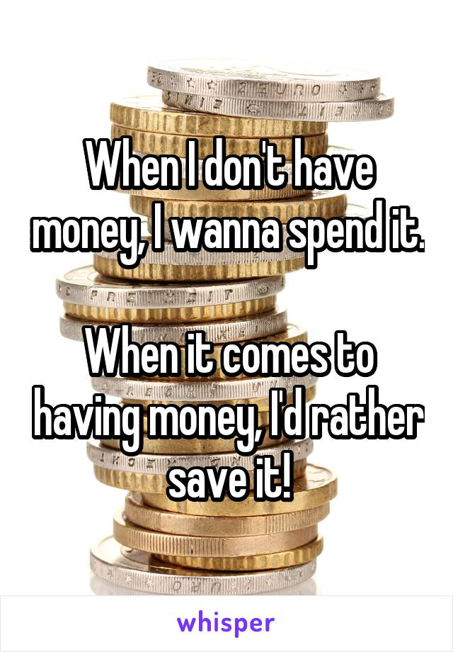 When I don't have money, I wanna spend it.  When it comes to having money, I'd rather save it!
