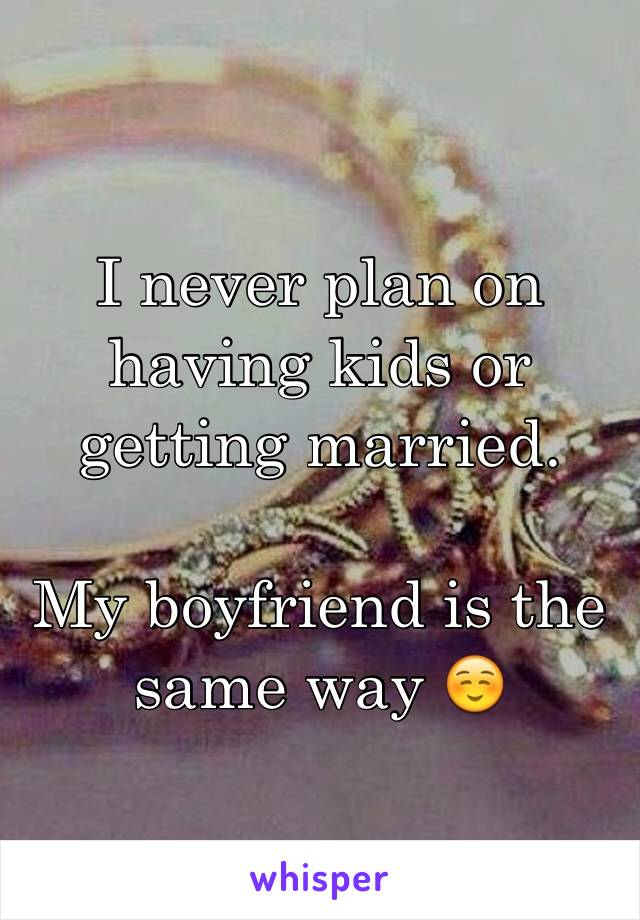 I never plan on having kids or getting married.   My boyfriend is the same way ☺️