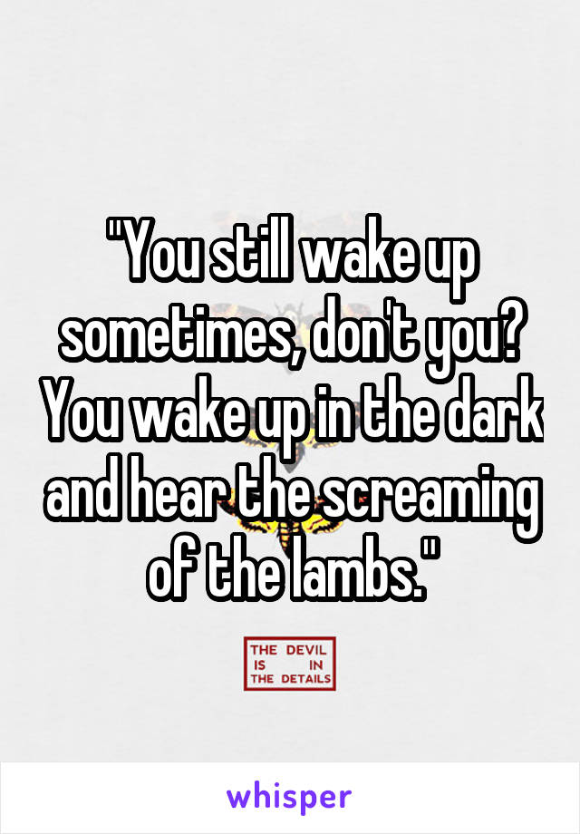 """You still wake up sometimes, don't you? You wake up in the dark and hear the screaming of the lambs."""