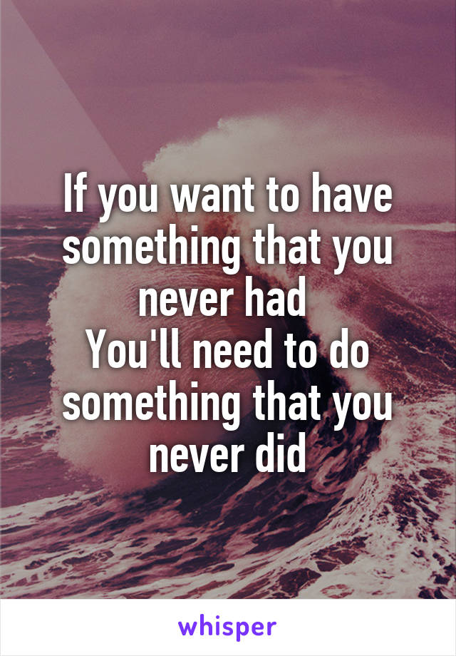 If you want to have something that you never had  You'll need to do something that you never did