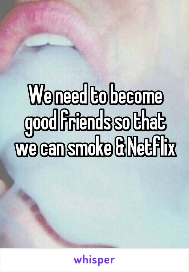 We need to become good friends so that we can smoke & Netflix