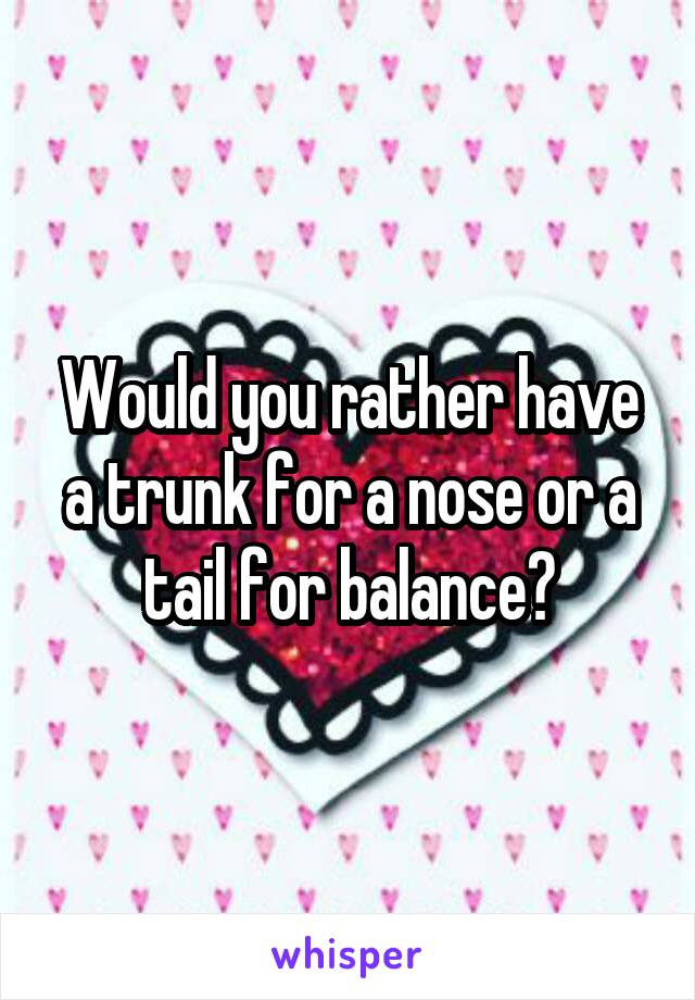 Would you rather have a trunk for a nose or a tail for balance?
