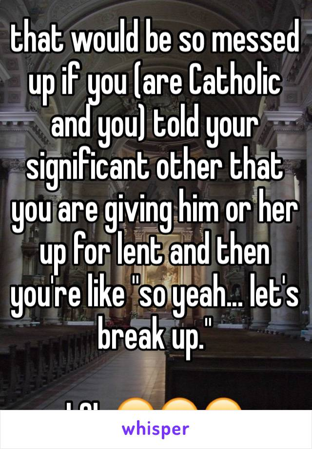 """that would be so messed up if you (are Catholic and you) told your significant other that you are giving him or her up for lent and then you're like """"so yeah... let's break up.""""   LOL 😂😂😂"""