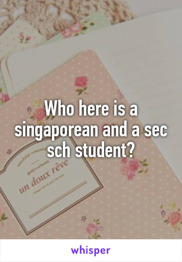 Who here is a singaporean and a sec sch student?