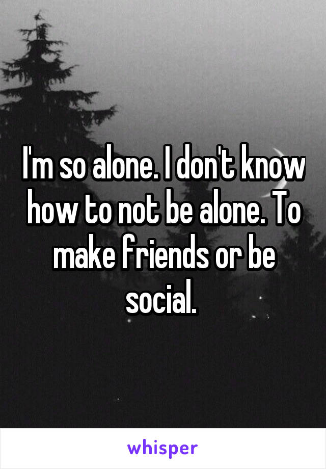 I'm so alone. I don't know how to not be alone. To make friends or be social.