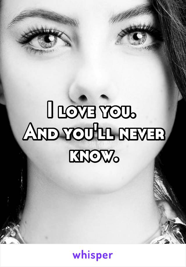 I love you.  And you'll never know.
