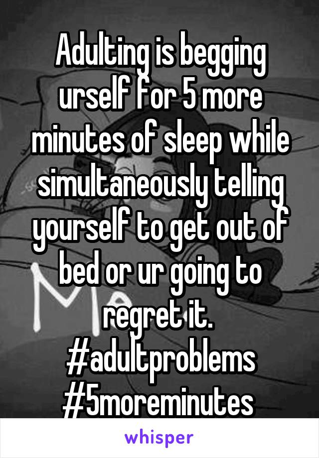 Adulting is begging urself for 5 more minutes of sleep while simultaneously telling yourself to get out of bed or ur going to regret it.  #adultproblems #5moreminutes