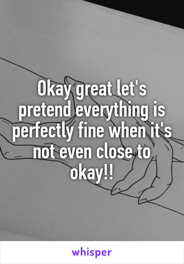 Okay great let's pretend everything is perfectly fine when it's not even close to okay!!