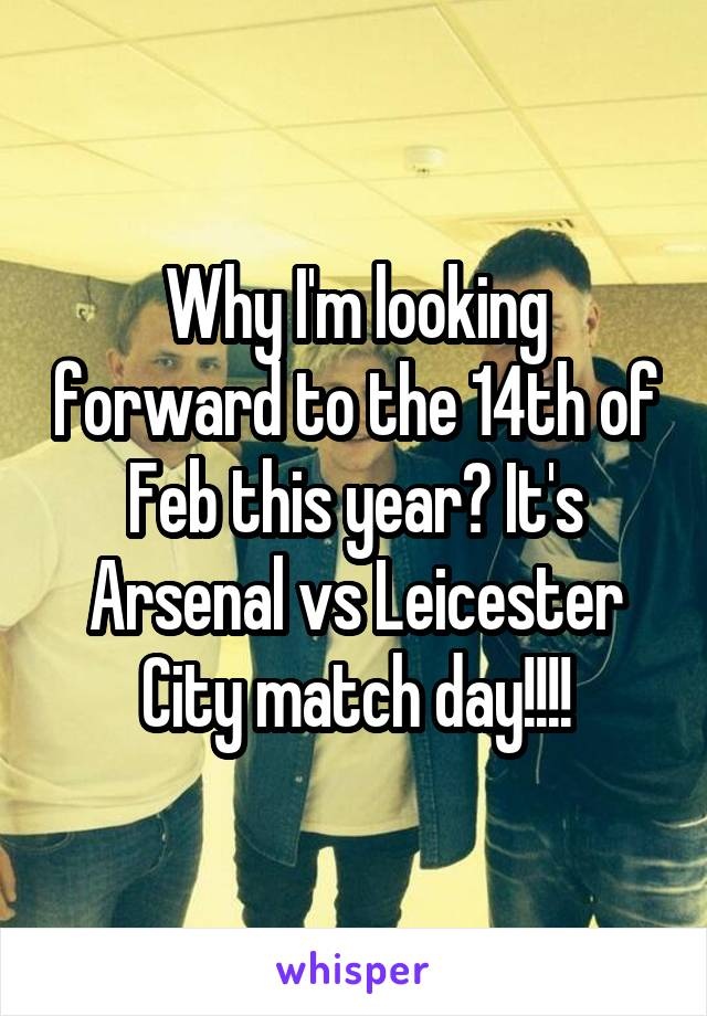 Why I'm looking forward to the 14th of Feb this year? It's Arsenal vs Leicester City match day!!!!