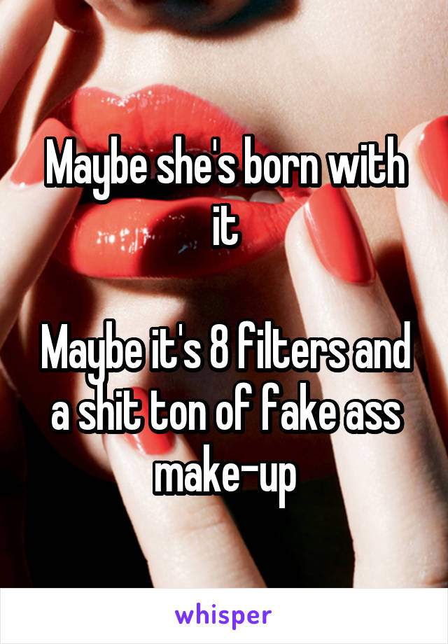 Maybe she's born with it  Maybe it's 8 filters and a shit ton of fake ass make-up