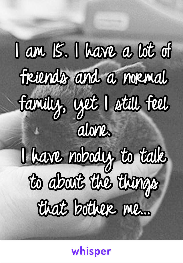 I am 15. I have a lot of friends and a normal family, yet I still feel alone. I have nobody to talk to about the things that bother me...