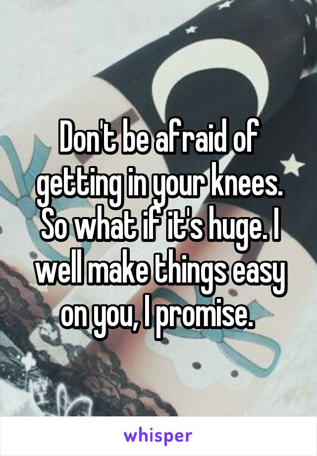Don't be afraid of getting in your knees. So what if it's huge. I well make things easy on you, I promise.