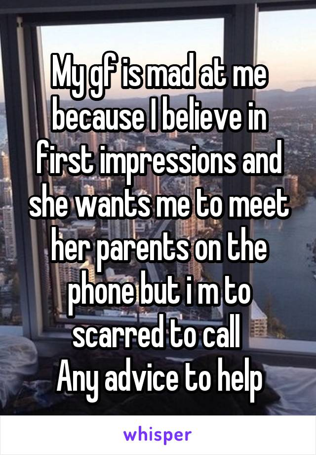 My gf is mad at me because I believe in first impressions and she wants me to meet her parents on the phone but i m to scarred to call  Any advice to help