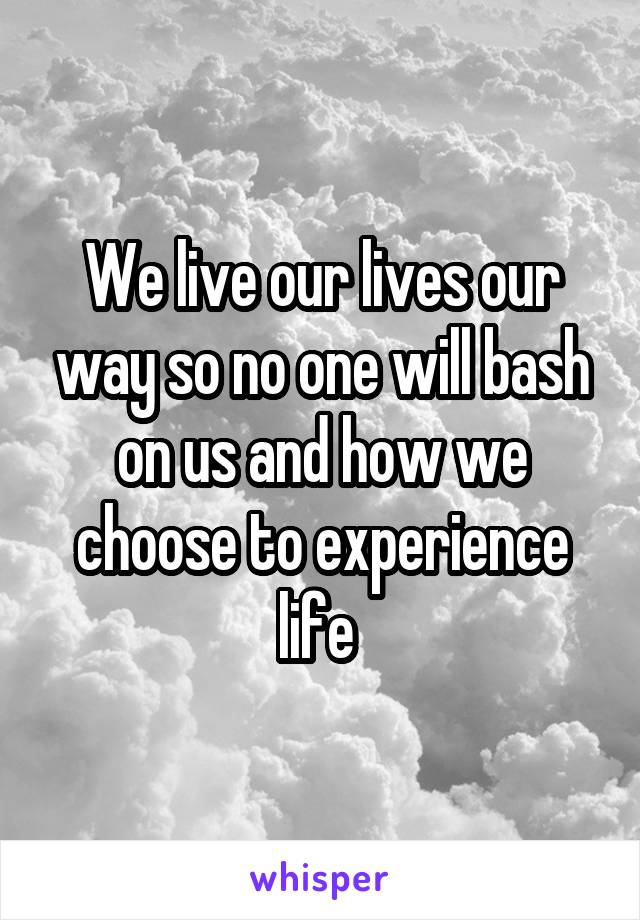We live our lives our way so no one will bash on us and how we choose to experience life