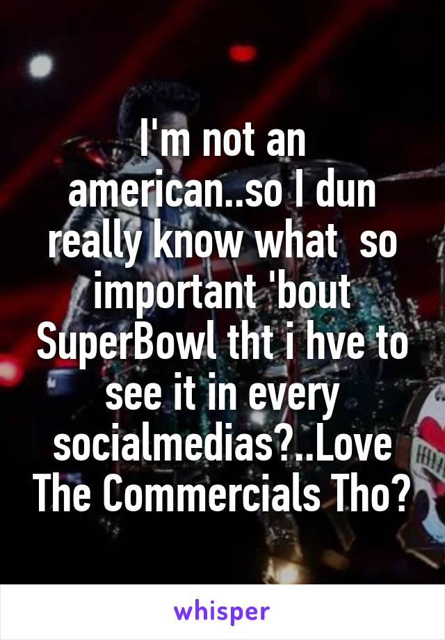 I'm not an american..so I dun really know what  so important 'bout SuperBowl tht i hve to see it in every socialmedias😅..Love The Commercials Tho👍