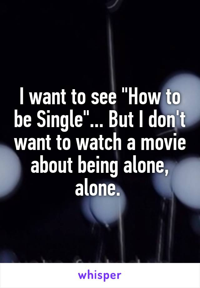 "I want to see ""How to be Single""... But I don't want to watch a movie about being alone, alone."