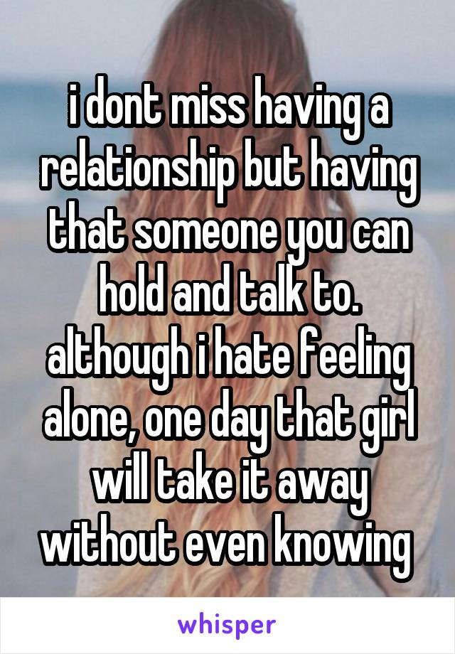 i dont miss having a relationship but having that someone you can hold and talk to. although i hate feeling alone, one day that girl will take it away without even knowing