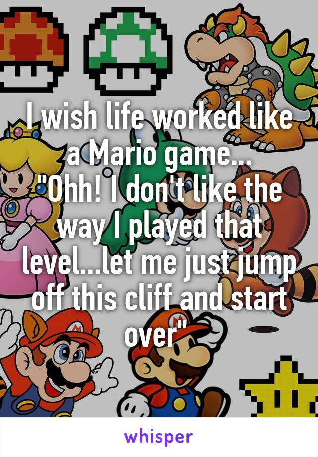 """I wish life worked like a Mario game... """"Ohh! I don't like the way I played that level...let me just jump off this cliff and start over"""""""