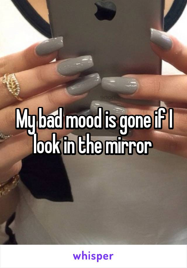 My bad mood is gone if I look in the mirror