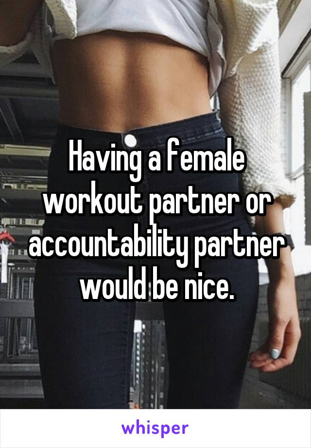 Having a female workout partner or accountability partner would be nice.