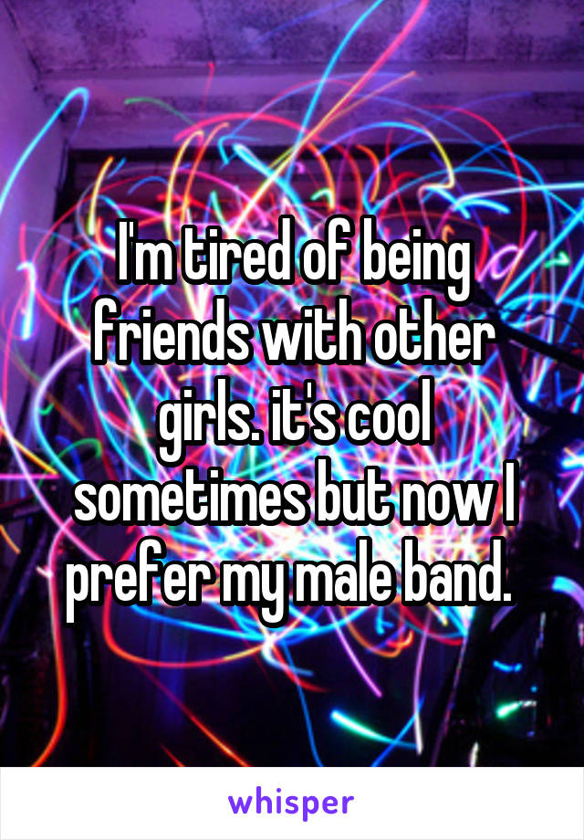 I'm tired of being friends with other girls. it's cool sometimes but now I prefer my male band.