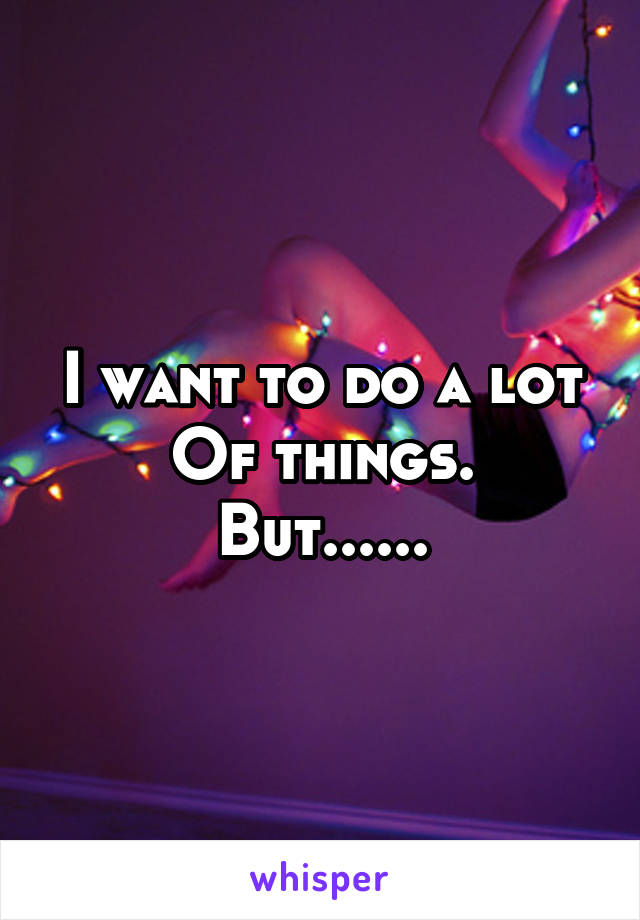 I want to do a lot Of things. But......