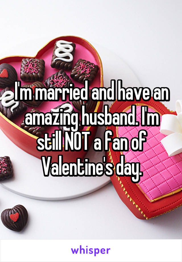 I'm married and have an amazing husband. I'm still NOT a fan of Valentine's day.