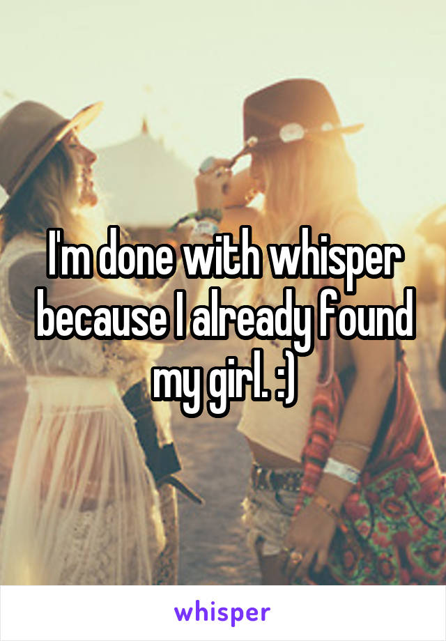 I'm done with whisper because I already found my girl. :)