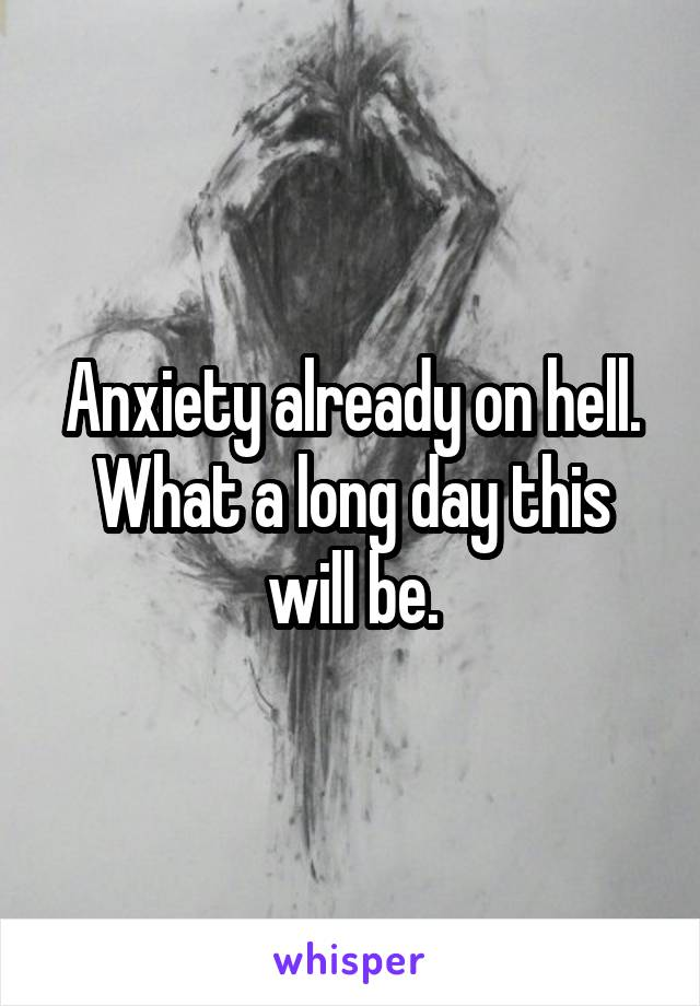 Anxiety already on hell. What a long day this will be.