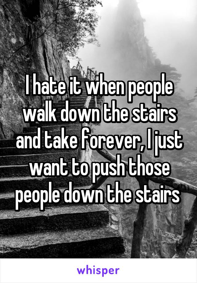 I hate it when people walk down the stairs and take forever, I just want to push those people down the stairs