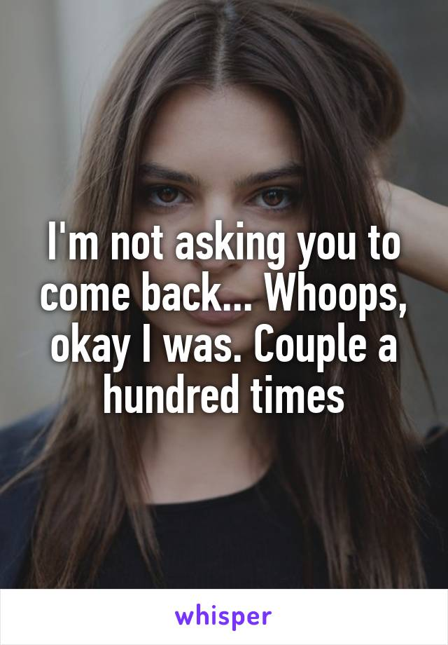 I'm not asking you to come back... Whoops, okay I was. Couple a hundred times