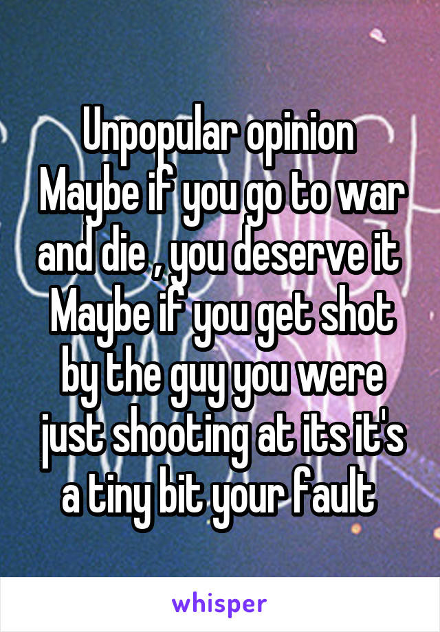 Unpopular opinion  Maybe if you go to war and die , you deserve it  Maybe if you get shot by the guy you were just shooting at its it's a tiny bit your fault