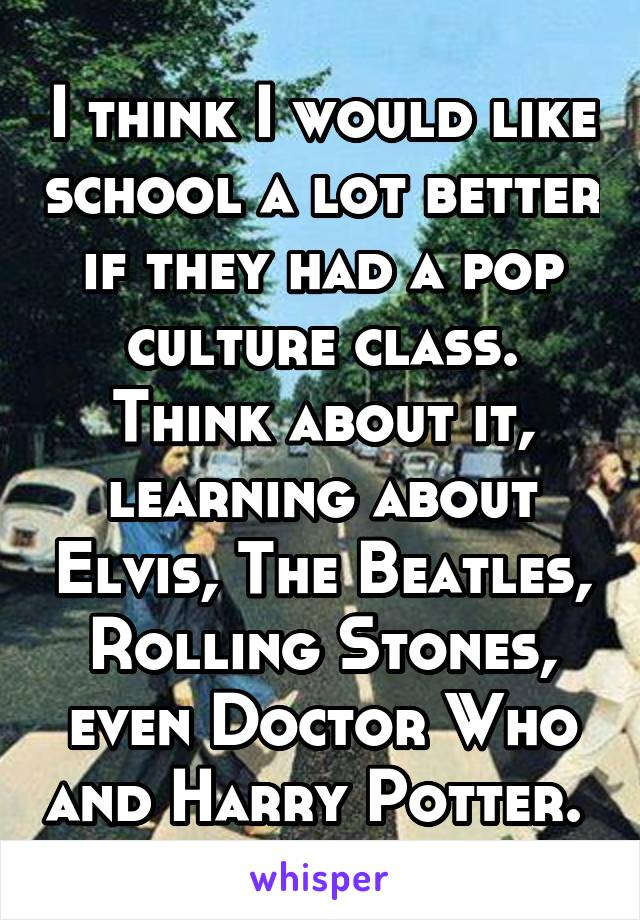 I think I would like school a lot better if they had a pop culture class. Think about it, learning about Elvis, The Beatles, Rolling Stones, even Doctor Who and Harry Potter.