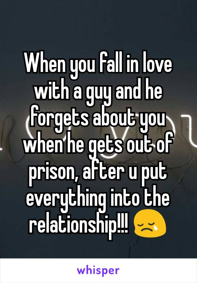 When you fall in love with a guy and he forgets about you when he gets out of prison, after u put everything into the relationship!!! 😢