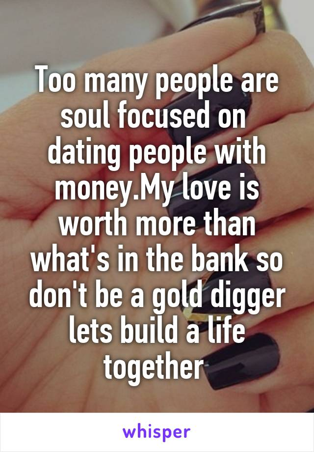 Too many people are soul focused on  dating people with money.My love is worth more than what's in the bank so don't be a gold digger lets build a life together