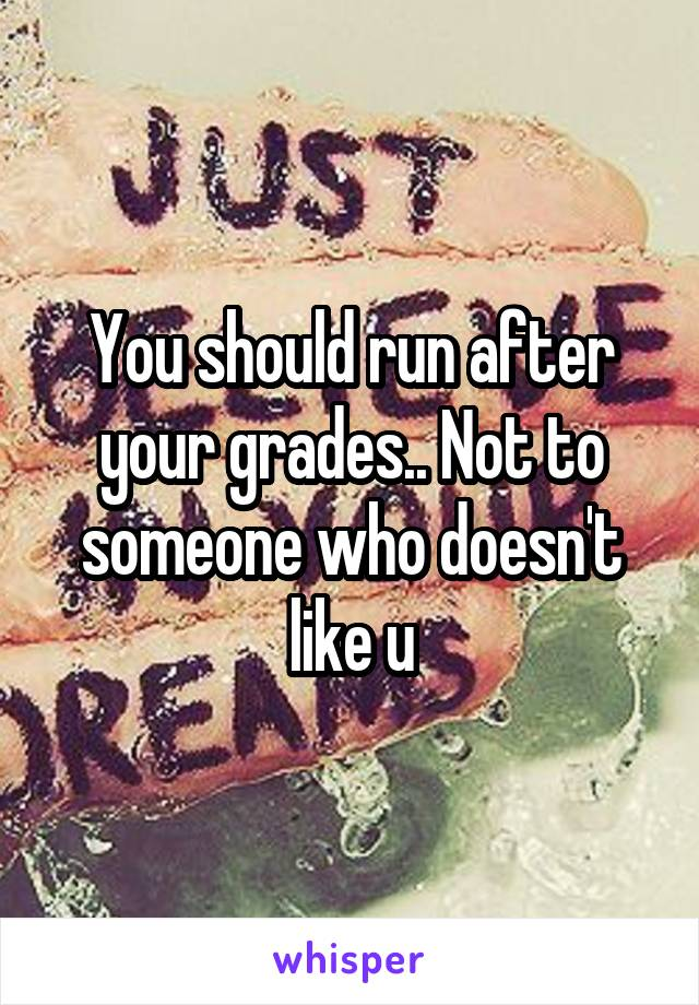 You should run after your grades.. Not to someone who doesn't like u