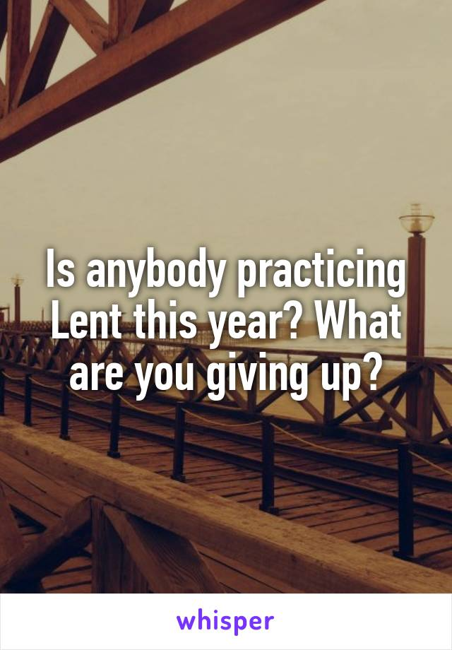 Is anybody practicing Lent this year? What are you giving up?
