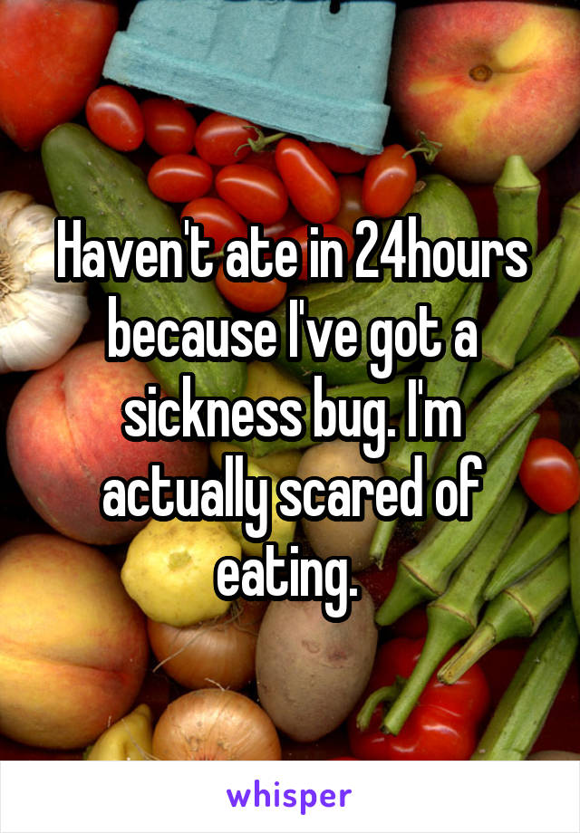 Haven't ate in 24hours because I've got a sickness bug. I'm actually scared of eating.