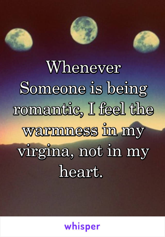 Whenever Someone is being romantic, I feel the warmness in my virgina, not in my heart.