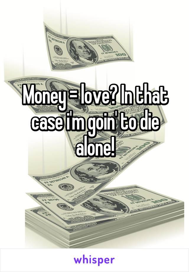 Money = love? In that case i'm goin' to die alone!