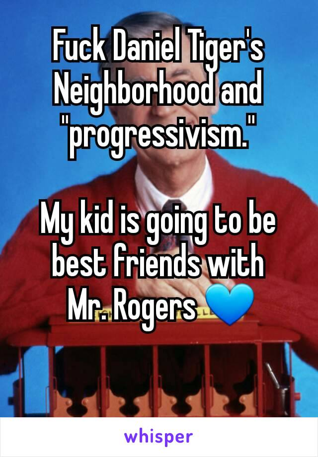 "Fuck Daniel Tiger's Neighborhood and ""progressivism.""  My kid is going to be best friends with  Mr. Rogers 💙"