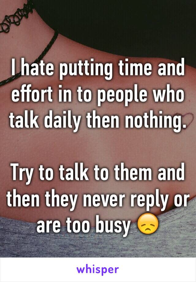 I hate putting time and effort in to people who talk daily then nothing.   Try to talk to them and then they never reply or are too busy 😞